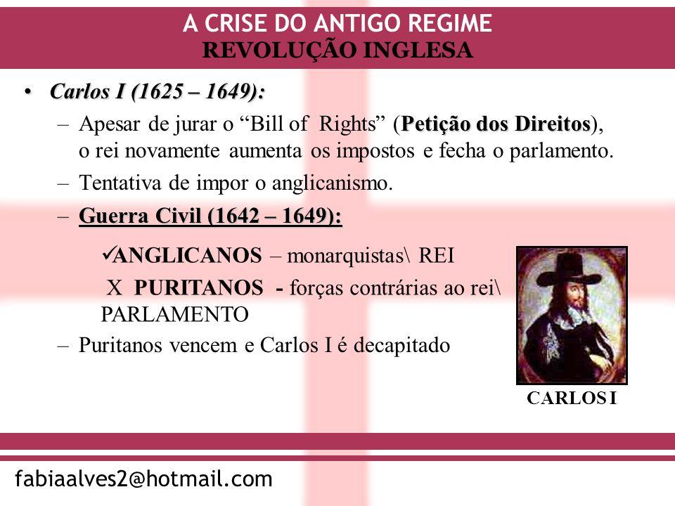 A CRISE DO ANTIGO REGIME fabiaalves2@hotmail.com REVOLUÇÃO INGLESA Carlos I (1625 – 1649):Carlos I (1625 – 1649): Petição dos Direitos –Apesar de jura