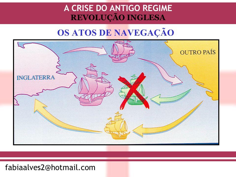A CRISE DO ANTIGO REGIME fabiaalves2@hotmail.com REVOLUÇÃO INGLESA OS ATOS DE NAVEGAÇÃO