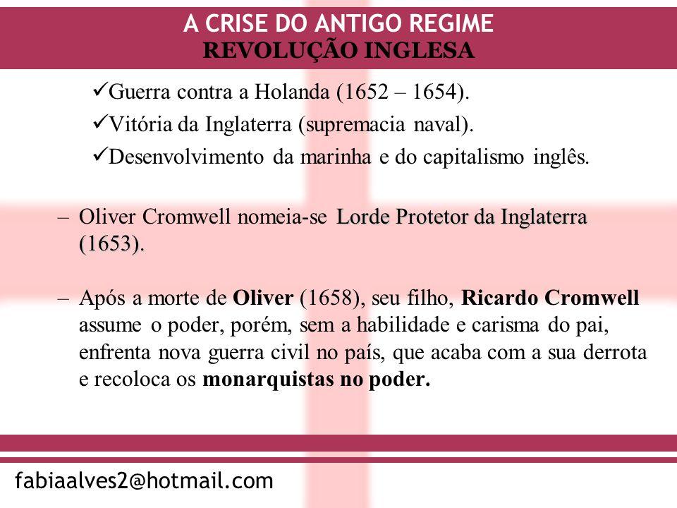 A CRISE DO ANTIGO REGIME fabiaalves2@hotmail.com REVOLUÇÃO INGLESA Guerra contra a Holanda (1652 – 1654). Vitória da Inglaterra (supremacia naval). De