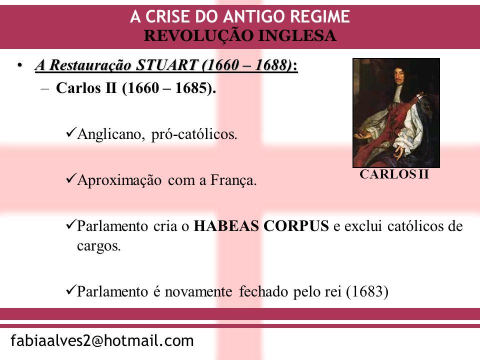 A CRISE DO ANTIGO REGIME fabiaalves2@hotmail.com REVOLUÇÃO INGLESA A Restauração STUART (1660 – 1688):A Restauração STUART (1660 – 1688): –Carlos II (