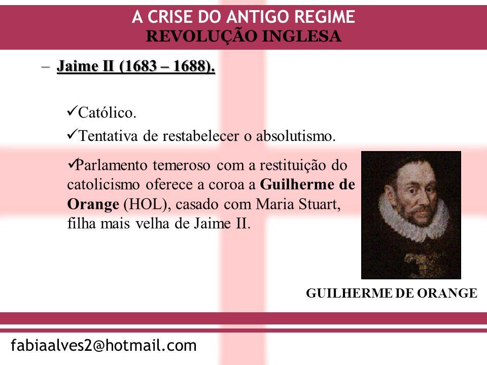 A CRISE DO ANTIGO REGIME fabiaalves2@hotmail.com REVOLUÇÃO INGLESA –Jaime II (1683 – 1688). Católico. Tentativa de restabelecer o absolutismo. Parlame