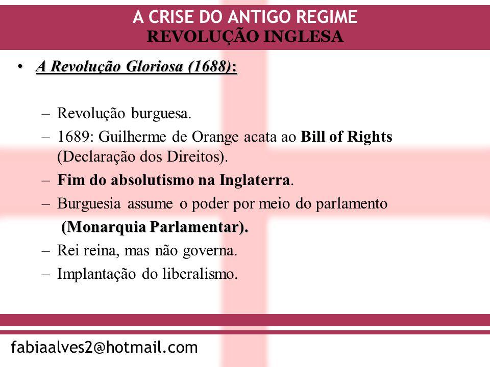 A CRISE DO ANTIGO REGIME fabiaalves2@hotmail.com REVOLUÇÃO INGLESA A Revolução Gloriosa (1688):A Revolução Gloriosa (1688): –Revolução burguesa. –1689