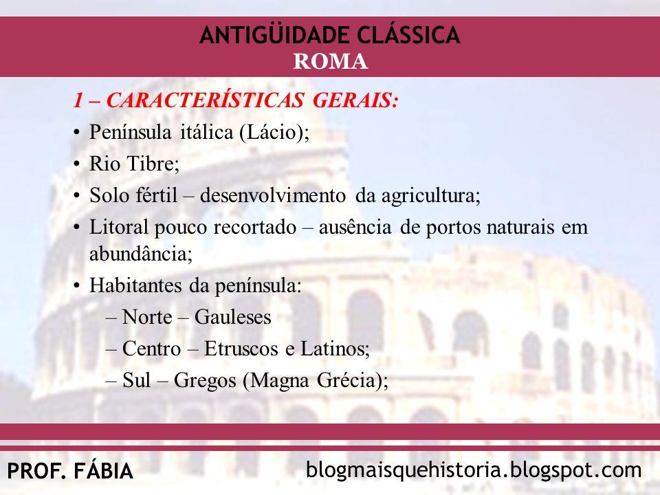 ANTIGÜIDADE CLÁSSICA blogmaisquehistoria.blogspot.comPROF. FÁBIA ROMA 1 – CARACTERÍSTICAS GERAIS: Península itálica (Lácio); Rio Tibre; Solo fértil –