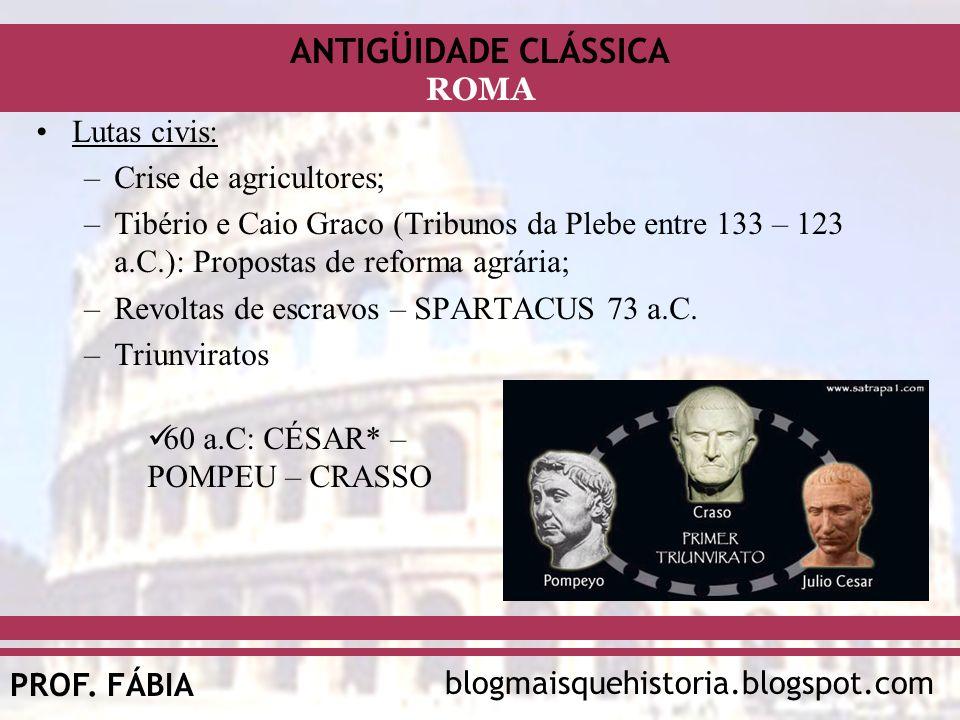 ANTIGÜIDADE CLÁSSICA blogmaisquehistoria.blogspot.comPROF. FÁBIA ROMA Lutas civis: –Crise de agricultores; –Tibério e Caio Graco (Tribunos da Plebe en