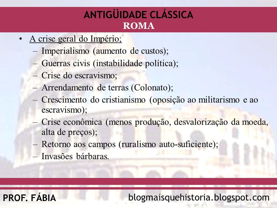 ANTIGÜIDADE CLÁSSICA blogmaisquehistoria.blogspot.comPROF. FÁBIA ROMA A crise geral do Império; –Imperialismo (aumento de custos); –Guerras civis (ins