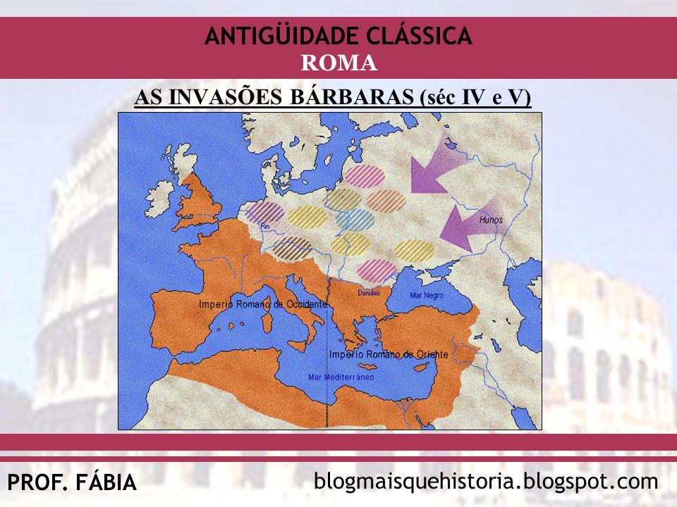 ANTIGÜIDADE CLÁSSICA blogmaisquehistoria.blogspot.comPROF. FÁBIA ROMA AS INVASÕES BÁRBARAS (séc IV e V)