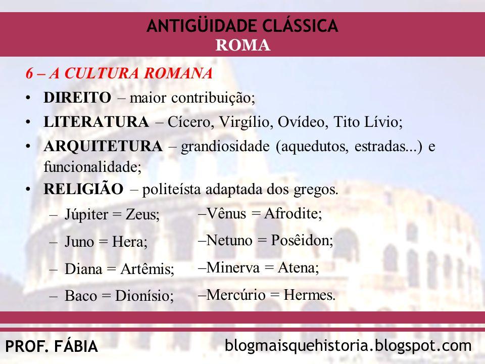 ANTIGÜIDADE CLÁSSICA blogmaisquehistoria.blogspot.comPROF. FÁBIA ROMA 6 – A CULTURA ROMANA DIREITO – maior contribuição; LITERATURA – Cícero, Virgílio