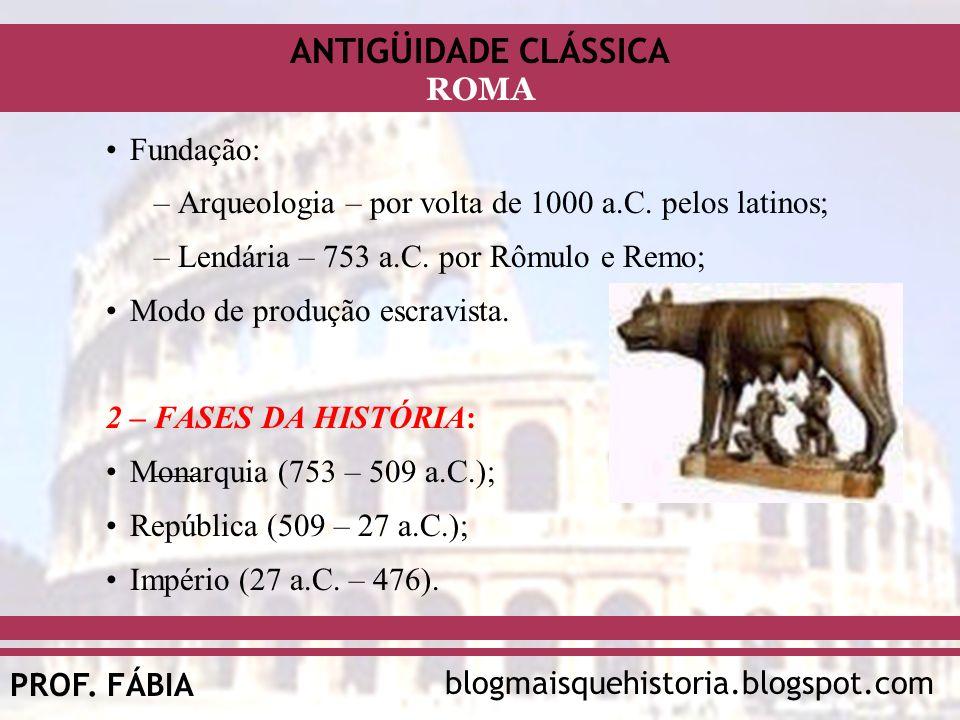 ANTIGÜIDADE CLÁSSICA blogmaisquehistoria.blogspot.comPROF. FÁBIA ROMA Fundação: –Arqueologia – por volta de 1000 a.C. pelos latinos; –Lendária – 753 a