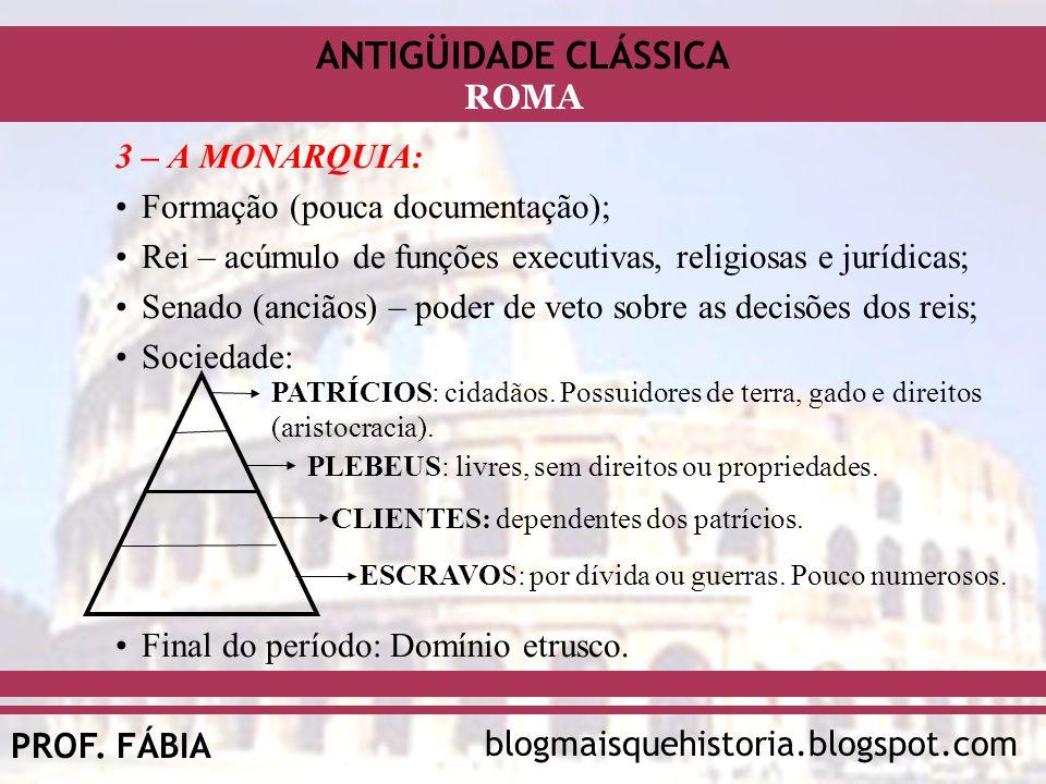 ANTIGÜIDADE CLÁSSICA blogmaisquehistoria.blogspot.comPROF. FÁBIA ROMA 3 – A MONARQUIA: Formação (pouca documentação); Rei – acúmulo de funções executi
