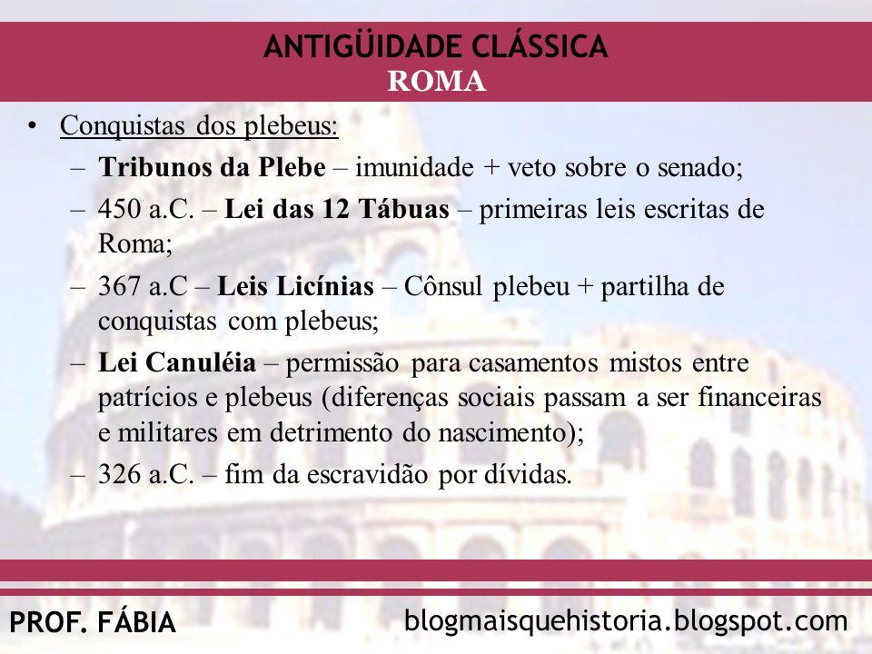 ANTIGÜIDADE CLÁSSICA blogmaisquehistoria.blogspot.comPROF. FÁBIA ROMA Conquistas dos plebeus: –Tribunos da Plebe – imunidade + veto sobre o senado; –4