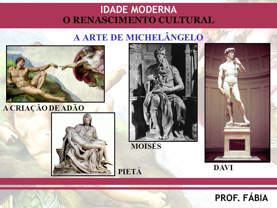IDADE MODERNA PROF. FÁBIA O RENASCIMENTO CULTURAL A ARTE DE MICHELÂNGELO MOISÉS DAVI PIETÁ A CRIAÇÃO DE ADÃO