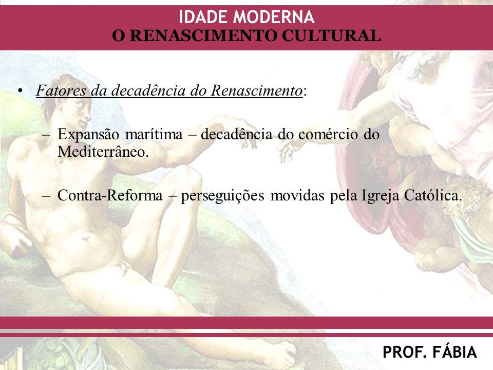 IDADE MODERNA PROF. FÁBIA O RENASCIMENTO CULTURAL Fatores da decadência do Renascimento: –Expansão marítima – decadência do comércio do Mediterrâneo.