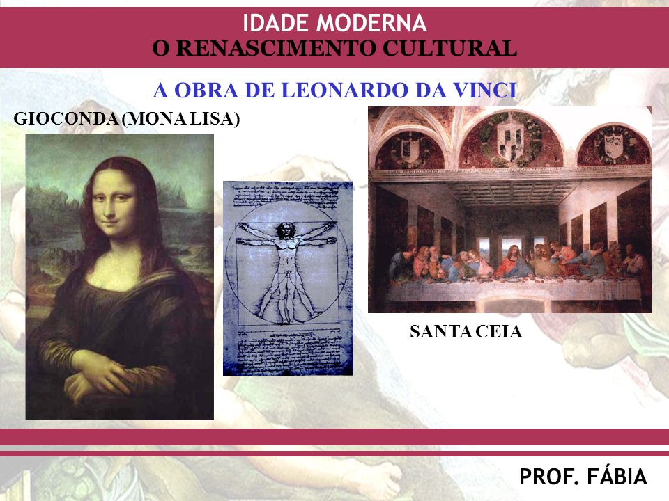 IDADE MODERNA PROF. FÁBIA O RENASCIMENTO CULTURAL A OBRA DE LEONARDO DA VINCI GIOCONDA (MONA LISA) SANTA CEIA
