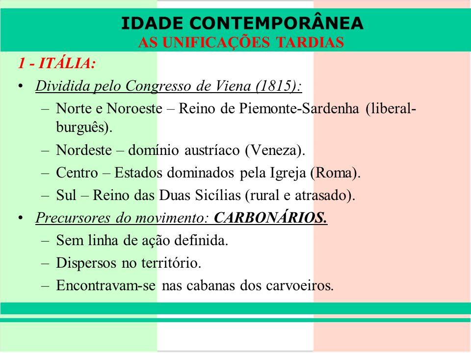 IDADE CONTEMPORÂNEA AS UNIFICAÇÕES TARDIAS 1 - ITÁLIA: Dividida pelo Congresso de Viena (1815): –Norte e Noroeste – Reino de Piemonte-Sardenha (libera