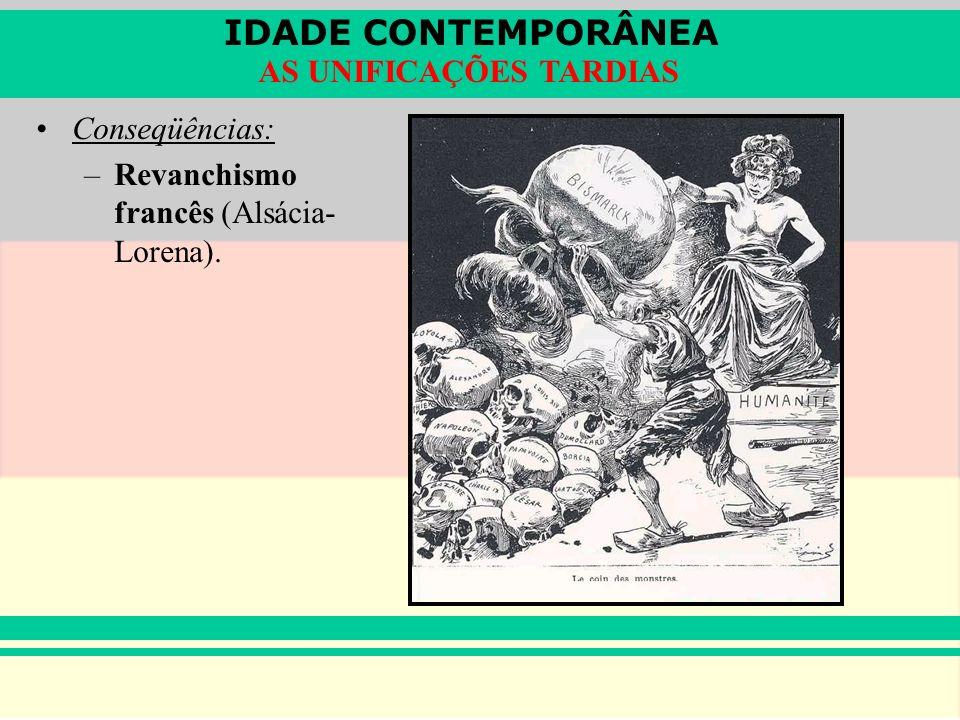 IDADE CONTEMPORÂNEA AS UNIFICAÇÕES TARDIAS Conseqüências: –Revanchismo francês (Alsácia- Lorena).