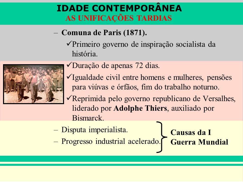 IDADE CONTEMPORÂNEA AS UNIFICAÇÕES TARDIAS –Comuna de Paris (1871). Primeiro governo de inspiração socialista da história. Duração de apenas 72 dias.