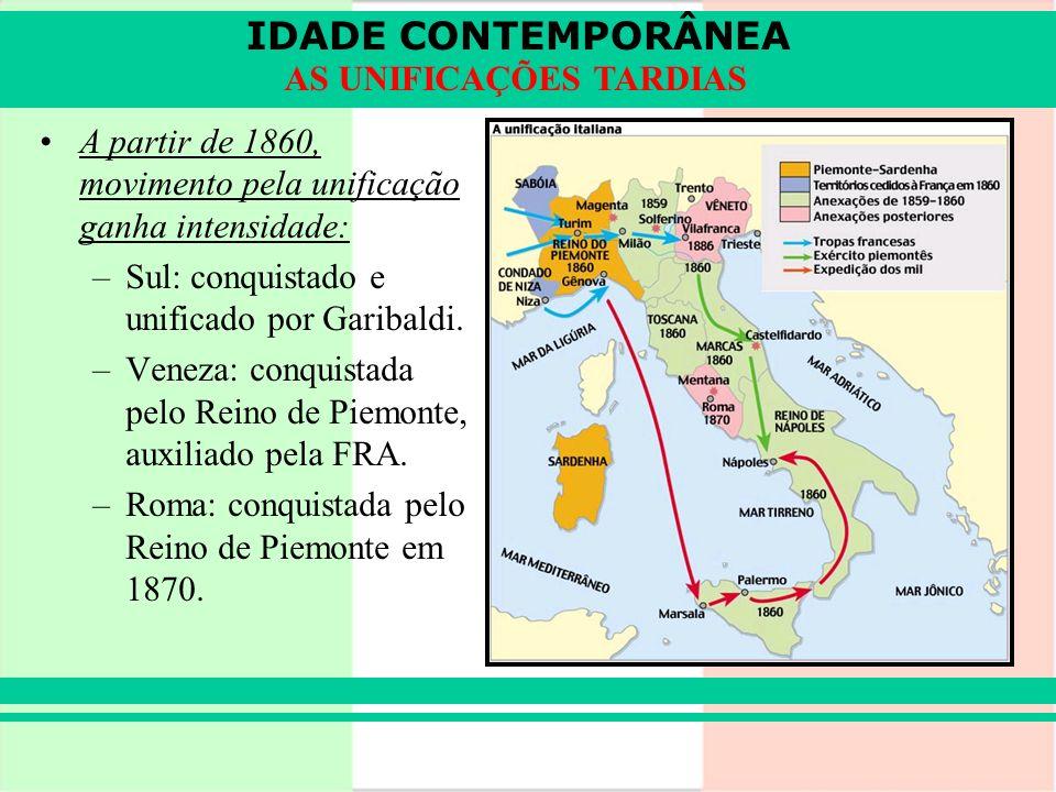 IDADE CONTEMPORÂNEA AS UNIFICAÇÕES TARDIAS A partir de 1860, movimento pela unificação ganha intensidade: –Sul: conquistado e unificado por Garibaldi.