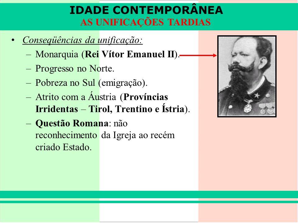 IDADE CONTEMPORÂNEA AS UNIFICAÇÕES TARDIAS Conseqüências da unificação: –Monarquia (Rei Vítor Emanuel II). –Progresso no Norte. –Pobreza no Sul (emigr