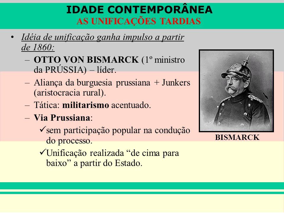 IDADE CONTEMPORÂNEA AS UNIFICAÇÕES TARDIAS Idéia de unificação ganha impulso a partir de 1860: –OTTO VON BISMARCK (1º ministro da PRÚSSIA) – líder. –A