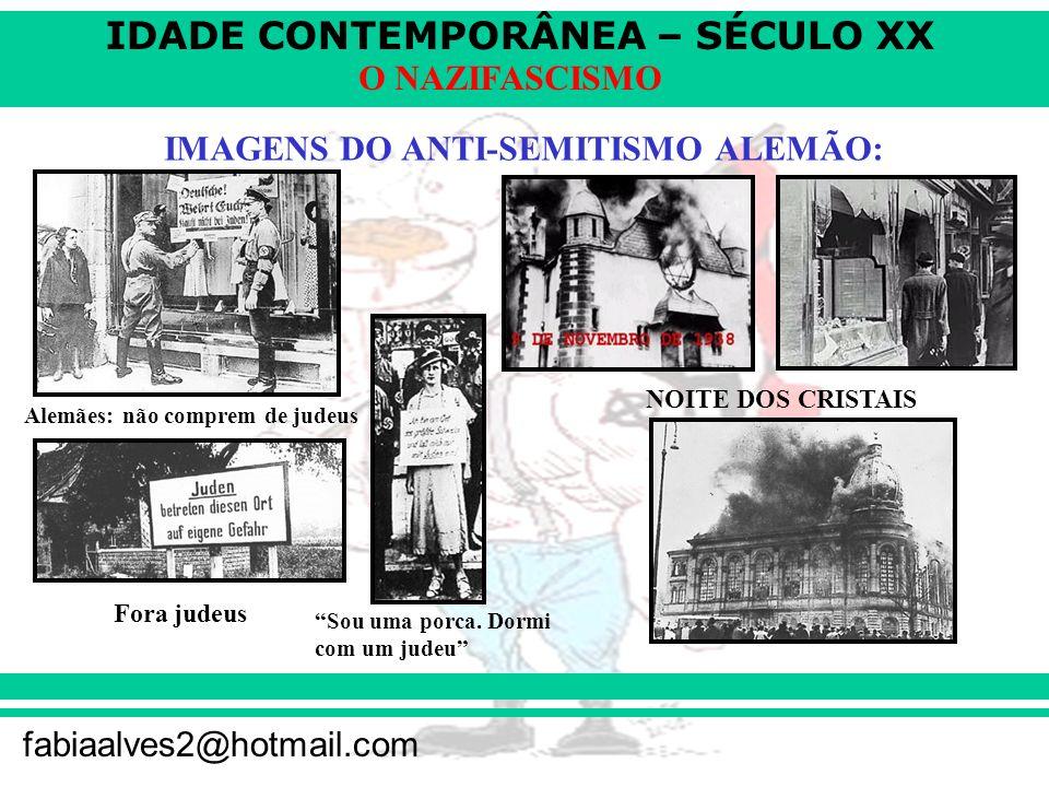 IDADE CONTEMPORÂNEA – SÉCULO XX fabiaalves2@hotmail.com O NAZIFASCISMO IMAGENS DO ANTI-SEMITISMO ALEMÃO: Alemães: não comprem de judeus Fora judeus Sou uma porca.