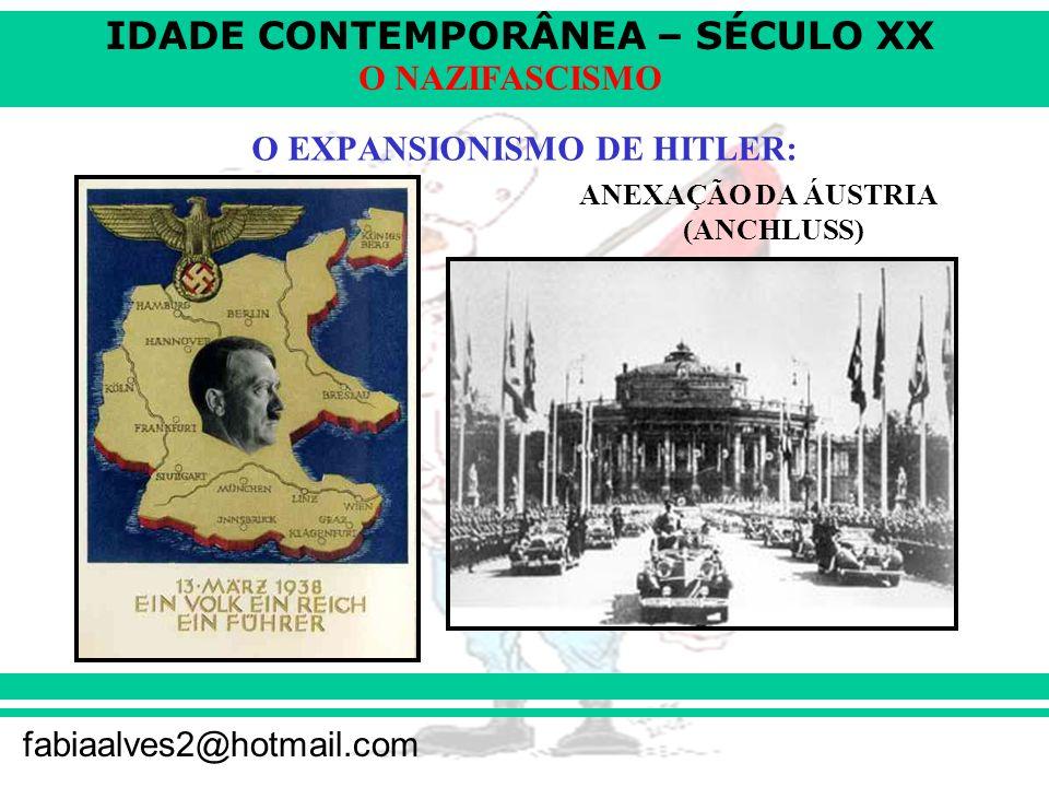 IDADE CONTEMPORÂNEA – SÉCULO XX fabiaalves2@hotmail.com O NAZIFASCISMO O EXPANSIONISMO DE HITLER: ANEXAÇÃO DA ÁUSTRIA (ANCHLUSS)