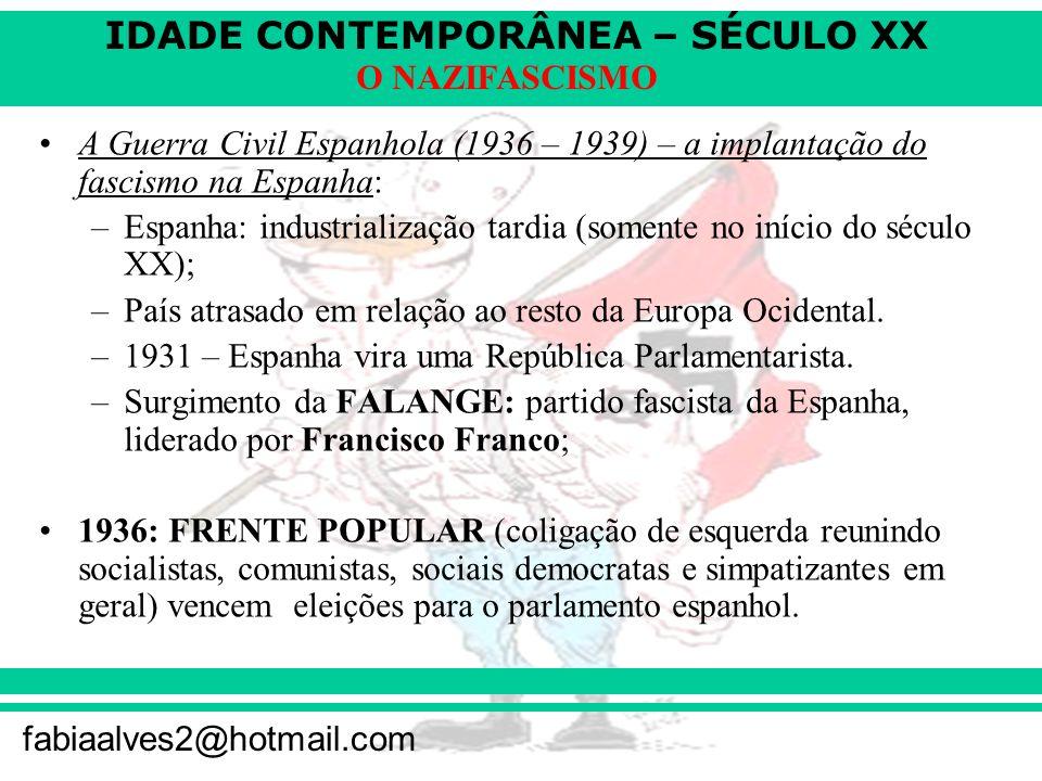 IDADE CONTEMPORÂNEA – SÉCULO XX fabiaalves2@hotmail.com O NAZIFASCISMO A Guerra Civil Espanhola (1936 – 1939) – a implantação do fascismo na Espanha: –Espanha: industrialização tardia (somente no início do século XX); –País atrasado em relação ao resto da Europa Ocidental.