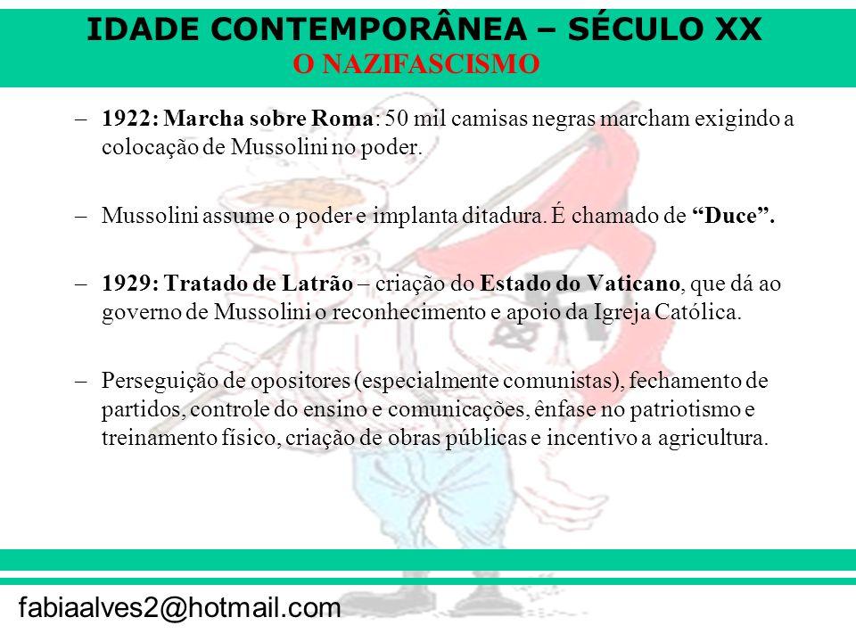 IDADE CONTEMPORÂNEA – SÉCULO XX fabiaalves2@hotmail.com O NAZIFASCISMO –1922: Marcha sobre Roma: 50 mil camisas negras marcham exigindo a colocação de Mussolini no poder.