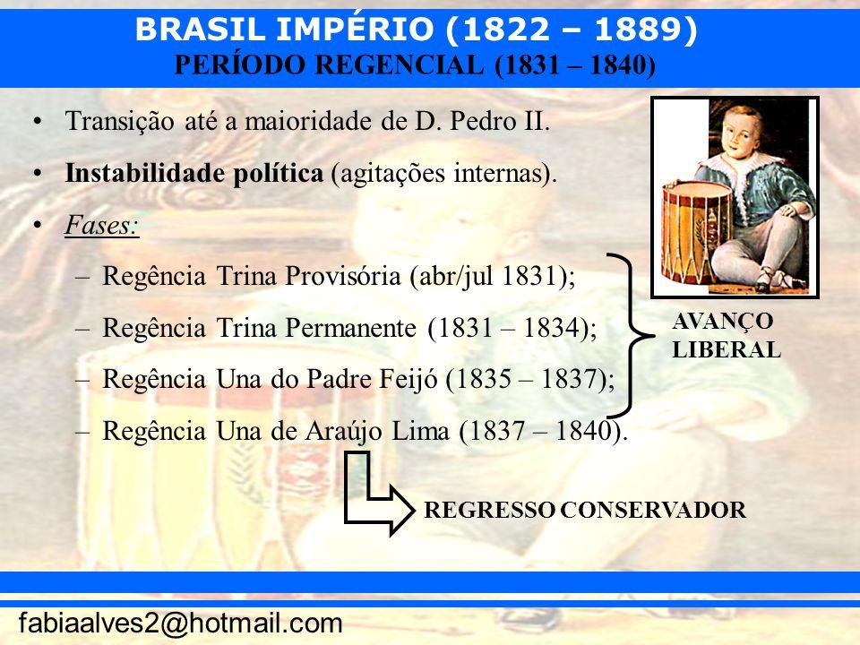 BRASIL IMPÉRIO (1822 – 1889) fabiaalves2@hotmail.com PERÍODO REGENCIAL (1831 – 1840) Transição até a maioridade de D. Pedro II. Instabilidade política