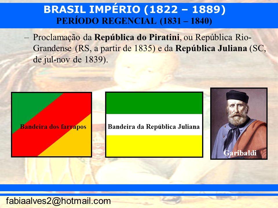 BRASIL IMPÉRIO (1822 – 1889) fabiaalves2@hotmail.com PERÍODO REGENCIAL (1831 – 1840) –Proclamação da República do Piratini, ou República Rio- Grandens