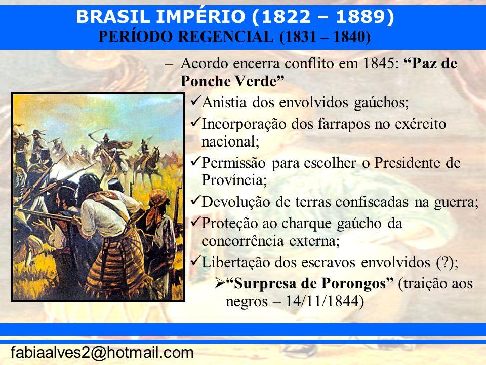 BRASIL IMPÉRIO (1822 – 1889) fabiaalves2@hotmail.com PERÍODO REGENCIAL (1831 – 1840) –Acordo encerra conflito em 1845: Paz de Ponche Verde Anistia dos