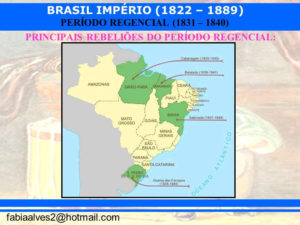 BRASIL IMPÉRIO (1822 – 1889) fabiaalves2@hotmail.com PERÍODO REGENCIAL (1831 – 1840) PRINCIPAIS REBELIÕES DO PERÍODO REGENCIAL:
