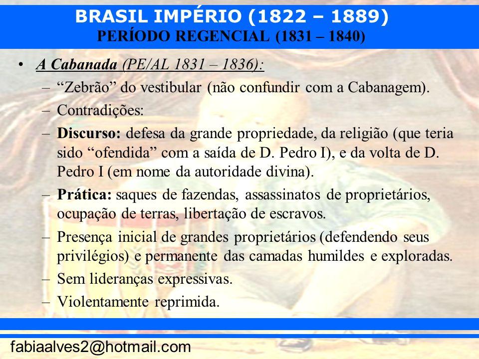 BRASIL IMPÉRIO (1822 – 1889) fabiaalves2@hotmail.com PERÍODO REGENCIAL (1831 – 1840) A Cabanada (PE/AL 1831 – 1836): –Zebrão do vestibular (não confun