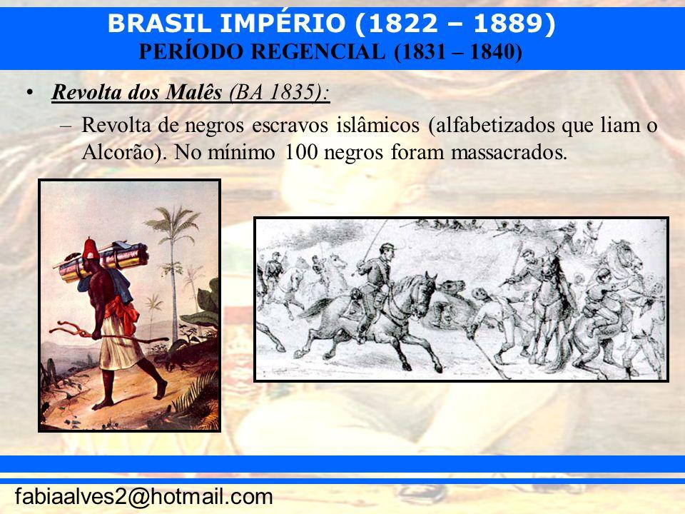 BRASIL IMPÉRIO (1822 – 1889) fabiaalves2@hotmail.com PERÍODO REGENCIAL (1831 – 1840) Revolta dos Malês (BA 1835): –Revolta de negros escravos islâmico