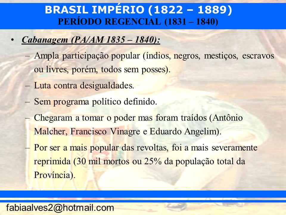 BRASIL IMPÉRIO (1822 – 1889) fabiaalves2@hotmail.com PERÍODO REGENCIAL (1831 – 1840) Cabanagem (PA/AM 1835 – 1840): –Ampla participação popular (índio
