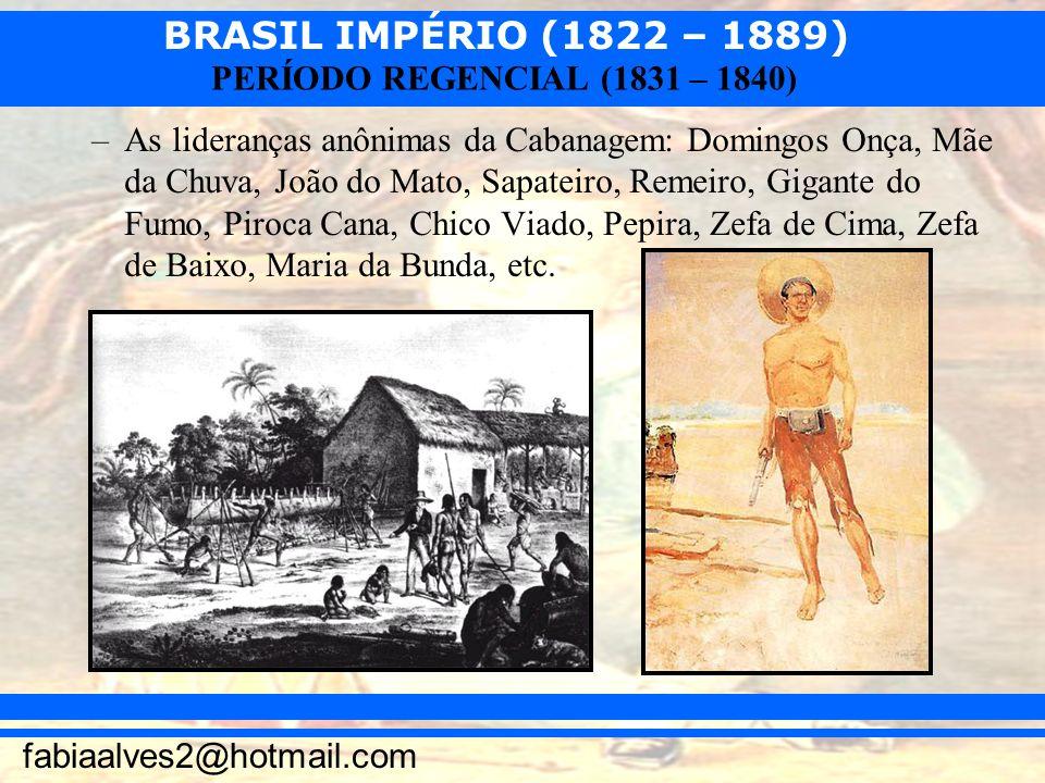 BRASIL IMPÉRIO (1822 – 1889) fabiaalves2@hotmail.com PERÍODO REGENCIAL (1831 – 1840) –As lideranças anônimas da Cabanagem: Domingos Onça, Mãe da Chuva