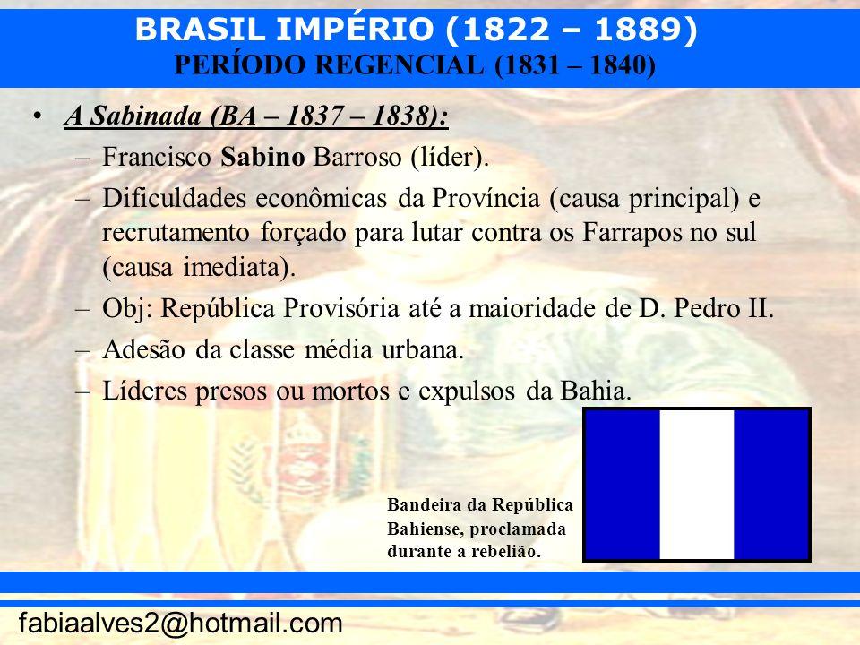BRASIL IMPÉRIO (1822 – 1889) fabiaalves2@hotmail.com PERÍODO REGENCIAL (1831 – 1840) A Sabinada (BA – 1837 – 1838): –Francisco Sabino Barroso (líder).