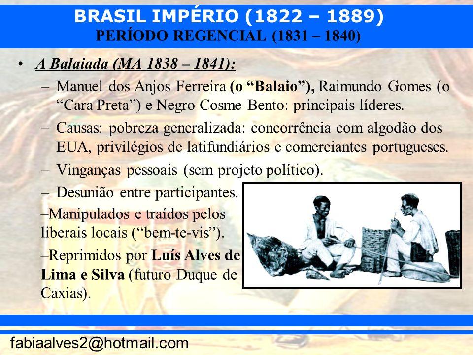 BRASIL IMPÉRIO (1822 – 1889) fabiaalves2@hotmail.com PERÍODO REGENCIAL (1831 – 1840) A Balaiada (MA 1838 – 1841): –Manuel dos Anjos Ferreira (o Balaio
