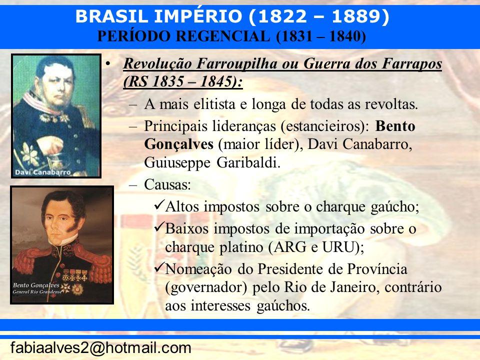 BRASIL IMPÉRIO (1822 – 1889) fabiaalves2@hotmail.com PERÍODO REGENCIAL (1831 – 1840) Revolução Farroupilha ou Guerra dos Farrapos (RS 1835 – 1845): –A