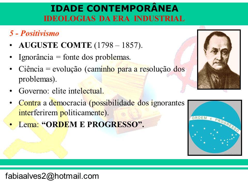 IDADE CONTEMPORÂNEA fabiaalves2@hotmail.com IDEOLOGIAS DA ERA INDUSTRIAL 5 - Positivismo AUGUSTE COMTE (1798 – 1857). Ignorância = fonte dos problemas