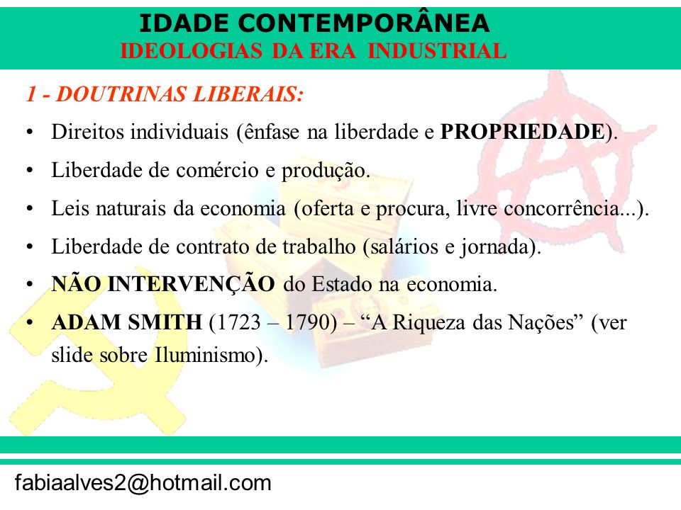 IDADE CONTEMPORÂNEA fabiaalves2@hotmail.com IDEOLOGIAS DA ERA INDUSTRIAL 1 - DOUTRINAS LIBERAIS: Direitos individuais (ênfase na liberdade e PROPRIEDA