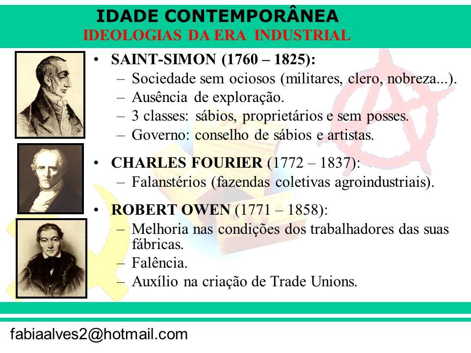 IDADE CONTEMPORÂNEA fabiaalves2@hotmail.com IDEOLOGIAS DA ERA INDUSTRIAL SAINT-SIMON (1760 – 1825): –Sociedade sem ociosos (militares, clero, nobreza.