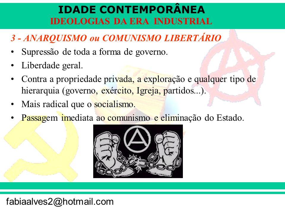 IDADE CONTEMPORÂNEA fabiaalves2@hotmail.com IDEOLOGIAS DA ERA INDUSTRIAL 3 - ANARQUISMO ou COMUNISMO LIBERTÁRIO Supressão de toda a forma de governo.