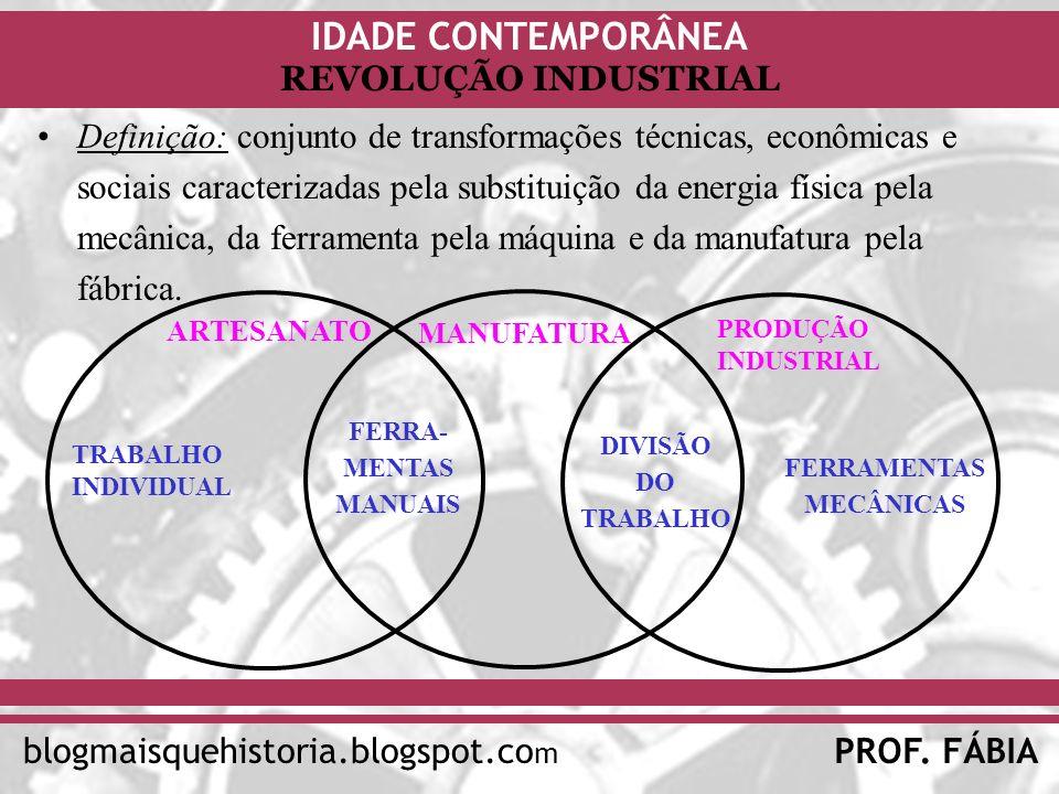IDADE CONTEMPORÂNEA PROF. FÁBIAblogmaisquehistoria.blogspot.co m REVOLUÇÃO INDUSTRIAL Definição: conjunto de transformações técnicas, econômicas e soc