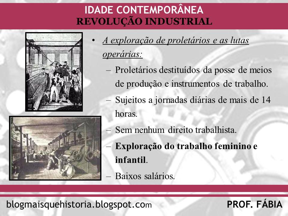 IDADE CONTEMPORÂNEA PROF. FÁBIAblogmaisquehistoria.blogspot.co m REVOLUÇÃO INDUSTRIAL A exploração de proletários e as lutas operárias: –Proletários d