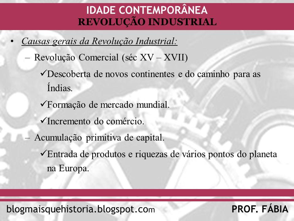 IDADE CONTEMPORÂNEA PROF. FÁBIAblogmaisquehistoria.blogspot.co m REVOLUÇÃO INDUSTRIAL Causas gerais da Revolução Industrial: –Revolução Comercial (séc