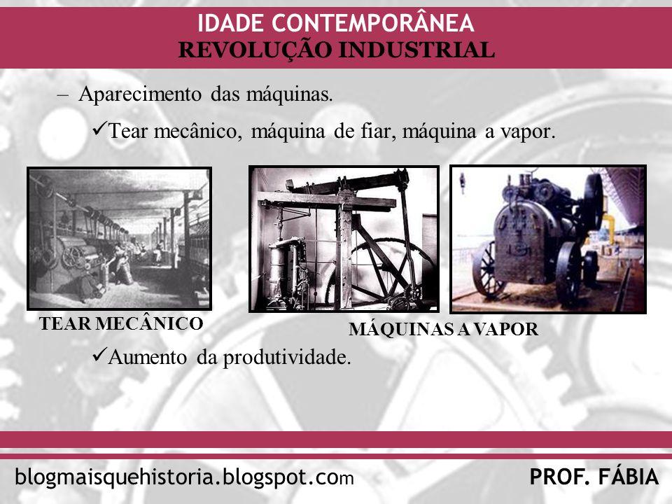 IDADE CONTEMPORÂNEA PROF. FÁBIAblogmaisquehistoria.blogspot.co m REVOLUÇÃO INDUSTRIAL –Aparecimento das máquinas. Tear mecânico, máquina de fiar, máqu