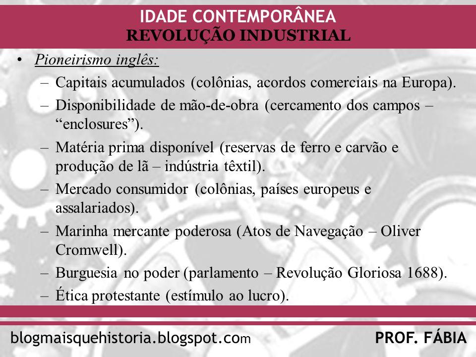 IDADE CONTEMPORÂNEA PROF. FÁBIAblogmaisquehistoria.blogspot.co m REVOLUÇÃO INDUSTRIAL Pioneirismo inglês: –Capitais acumulados (colônias, acordos come