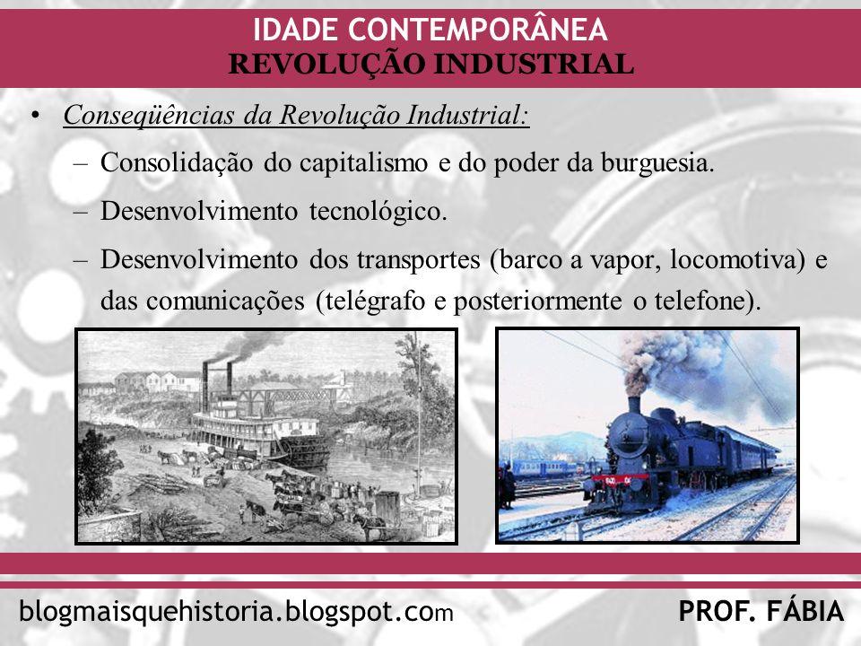 IDADE CONTEMPORÂNEA PROF. FÁBIAblogmaisquehistoria.blogspot.co m REVOLUÇÃO INDUSTRIAL Conseqüências da Revolução Industrial: –Consolidação do capitali