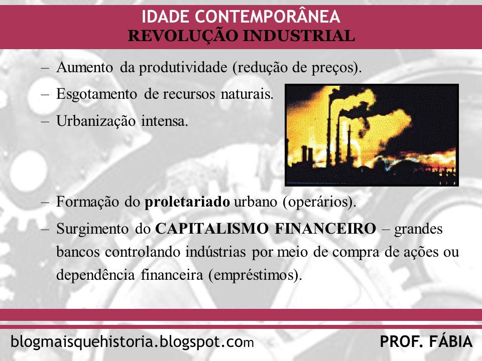 IDADE CONTEMPORÂNEA PROF. FÁBIAblogmaisquehistoria.blogspot.co m REVOLUÇÃO INDUSTRIAL –Aumento da produtividade (redução de preços). –Esgotamento de r