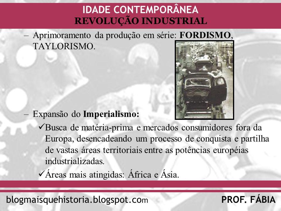 IDADE CONTEMPORÂNEA PROF. FÁBIAblogmaisquehistoria.blogspot.co m REVOLUÇÃO INDUSTRIAL –Aprimoramento da produção em série: FORDISMO, TAYLORISMO. –Expa